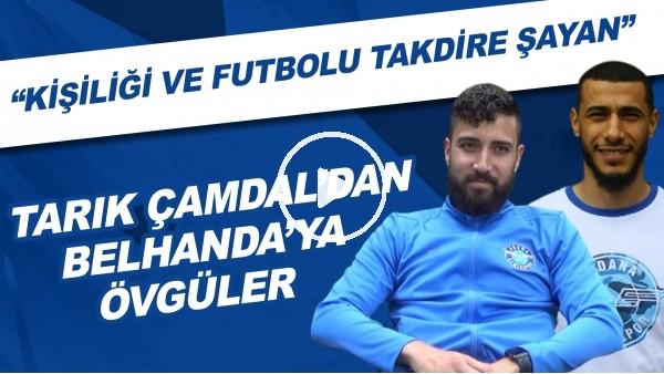 """'Tarrık Çamdal'dan Belhanda'ya övgüler! """"Kişiliği ve futbolu takdire şayan"""""""