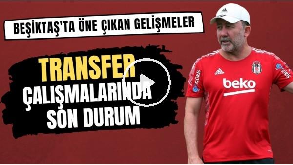'Beşiktaş'ta öne çıkan gelişmeler | Transfer çalışmalarında son durum