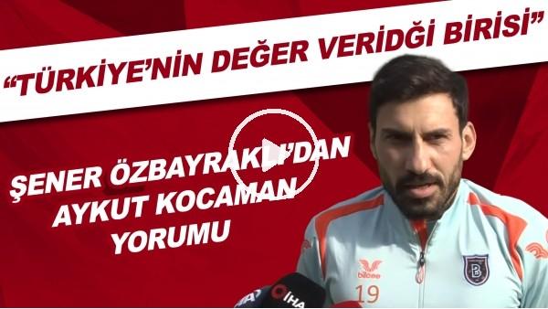"""'Şener Özbayraklı: """"Aykut hoca Türkiye'nin değer verdiği birisi"""""""
