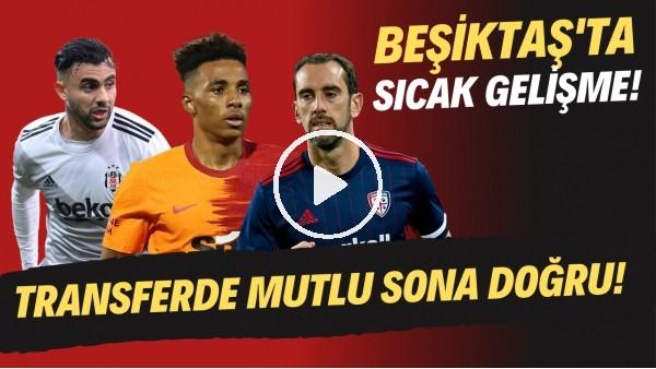'Beşiktaş'ta sıcak gelişme! Transferde mutlu sona doğru!