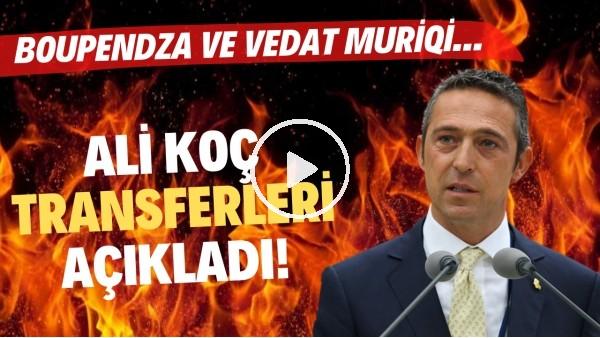 'Ali Koç transferleri açıkladı! Boupendza ve Vedat muriqi...