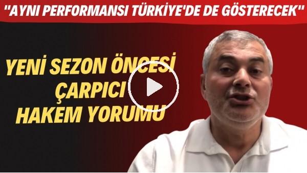 """'Yeni sezon öncesi çarpıcı hakem yorumu! """"Aynı performansı Türkiye'de de gösterecek"""""""