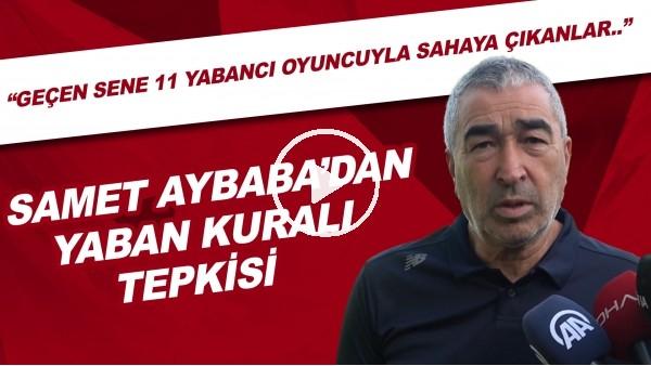 """'Samet Aybaba'dan yabancı kuralı tepkisi: """"Geçen sene 11 yabancı oyuncuyla sahaya çıkan takımlar.."""""""