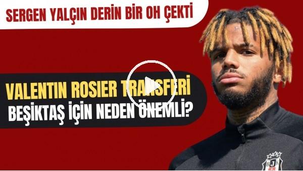 'Valentin Rosier transferi Beşiktaş için neden önemli? | Sergen Yalçın derin bir oh çekti