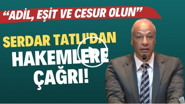 """'MHK Başkanı Serdar Tatlı'dan hakemlere çağrı: """"Adil, eşit ve cesur olun"""""""