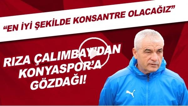"""'Rıza Çalımbay'dan Konyaspor'a gözdağı! """"En iyi şekilde konsantre olacağız"""""""
