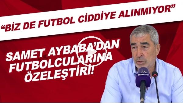 """'Samet Aybaba'dan futbolcularına özeleştiri! """"Biz de futbol ciddiye alınmıyor"""""""