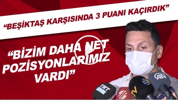 """'Erol Bulut: """"Beşiktaş karşısında 3 puanı kaçırdık. Bizim daha net pozisyonlarımız vardı"""""""