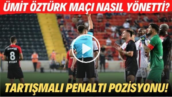 'Hakem Ümit Öztürk, Gaziantep FK - Beşiktaş maçını nasıl yönetti? Tartışmalı penaltı pozisyonu!