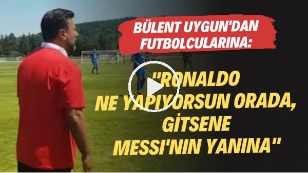 """'Bülent Uygun'dan futbolcularına uyarılar: """"Ronaldo ne yapıyorsun orada, gitsene Messi'nin yanına"""""""