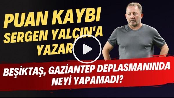 'Beşiktaş, Gaziantep deplasmanında neyi yapamadı? | Puan kaybı Sergen Yalçın'a yazar