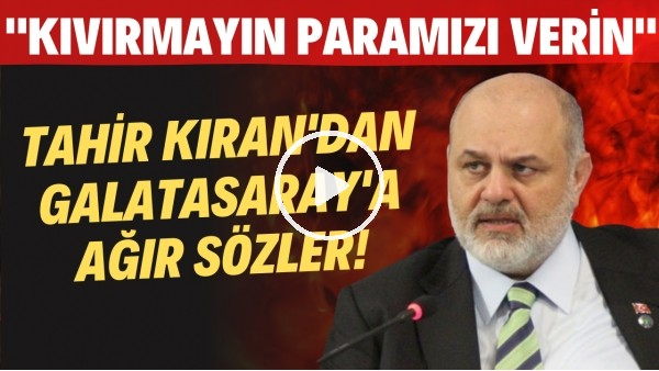 """Çaykur Rizespor Başkanı Tahir Kıran'dan Galatasaray'a ağır sözler! """"Kıvırmayın paramızı verin"""""""