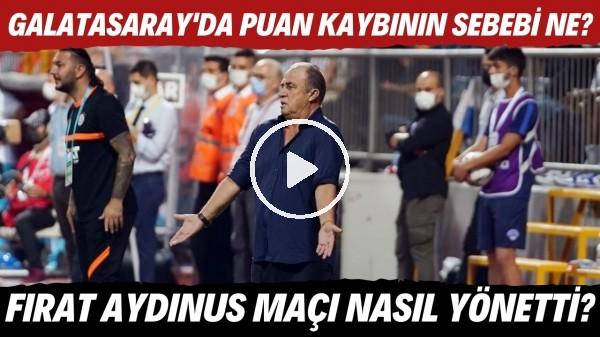 'Sizce Galatasaray'da puan kaybının sebebi ne? | Fırat Aydınus maçı nasıl yönetti?