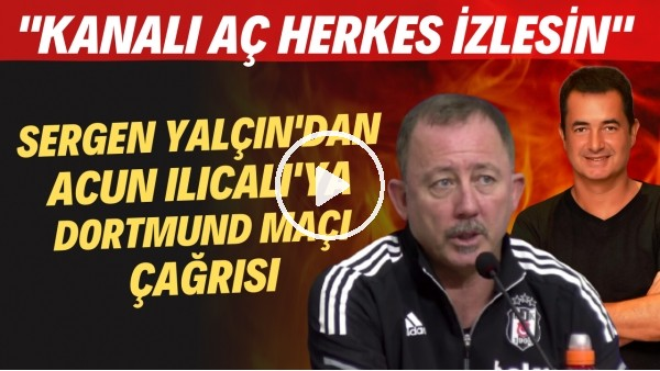 """'Sergen Yalçın'dan Acun Ilıcalı'ya Dortmund maçı çağrısı! """"Kanalı aç herkes izlesin"""""""