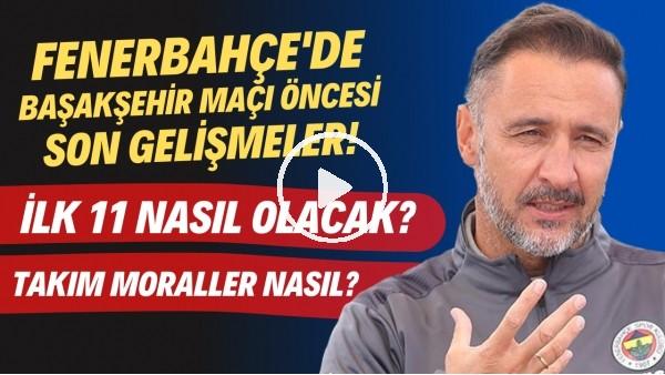 'Fenerbahçe'de Başakşehir maçı öncesi son gelişmeler | İlk 11 nasıl olacak?  Takımda moraller nasıl?