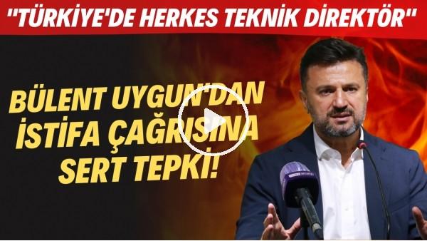 """Bülent Uygun'dan istifa çağrısına sert tepki! """"Türkiye'de herkes teknik direktör"""""""