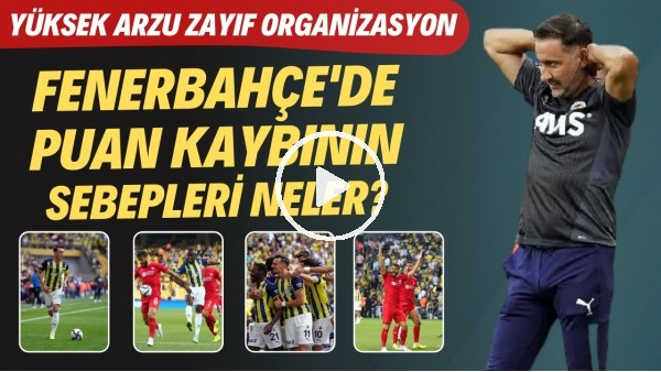 'Fenerbahçe'de puan kaybının sebepleri neler? | Yüksek arzu zayıf organizasyon