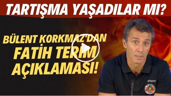 'Bülent Korkmaz'dan Fatih Terim açıklaması! Tartışma yaşadılar mı?