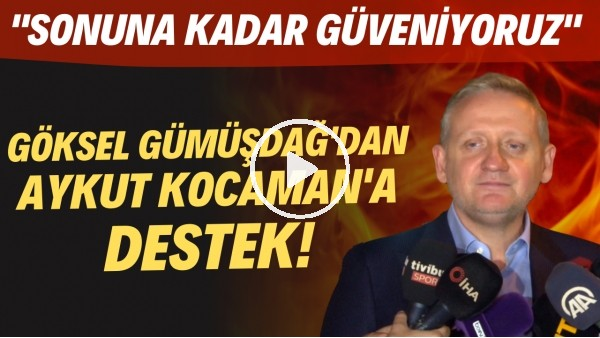 """'Göksel Gümüşdağ'dan Aykut Kocaman'a destek! """"Sonuna kadar güveniyoruz"""""""
