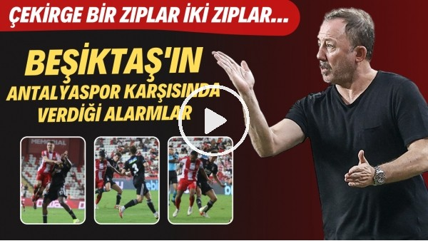 'Beşiktaş'ın Antalyaspor karşısında verdiği alarmlar | Çekirge bir zıplar iki zıplar...