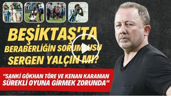 'Beşiktaş'ta beraberliğin sorumlusu Sergen Yalçın mı? | Her maç Kenan ve Gökhan girmek zorunda mı?
