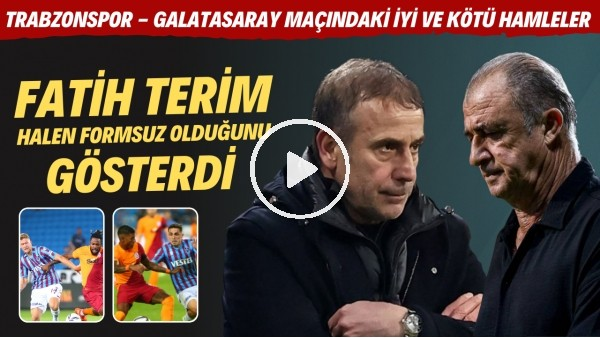 'Trabzonspor - Galatasaray maçındaki iyi ve kötü hamleler | Fatih Terim halen formsuz