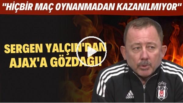 """'Sergen Yalçın'dan Ajax'a gözdağı! """"Hiçbir maç oynanmadan kazanılmıyor"""""""
