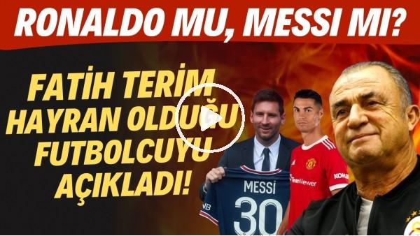 'Fatih Terim hayran olduğu futbolcuyu açıkladı! Ronaldo mu, Messi mi?