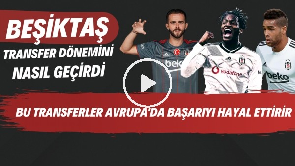 'Beşiktaş transfer dönemini nasıl geçirdi | Bu transferler Avrupa'da başarıyı hayal ettirir