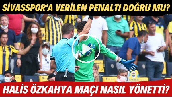 'Sivasspor'a verilen penaltı doğru mu? | Halis Özkahya maçı nasıl yönetti?