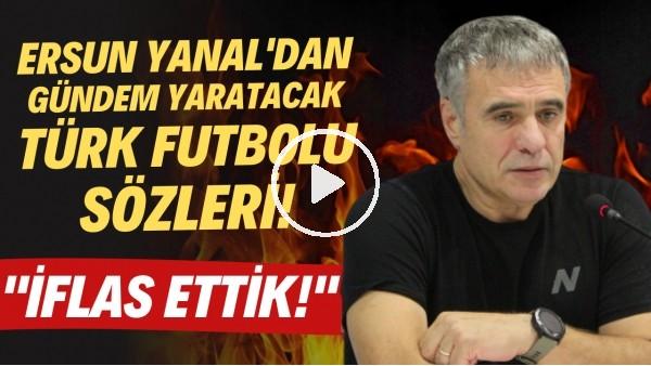 """'Ersun Yanal'dan gündem yaratacak Türk futbolu sözleri! """"İflas ettik!"""""""