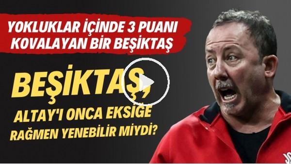 'Beşiktaş, Altay'ı ona eksiğe rağmen yenebilir miydi? Yokluklar içinde 3 puanı kovalayan bir Beşiktaş