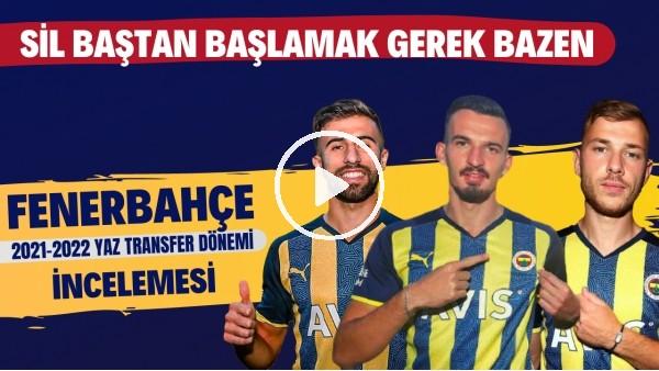 'Fenerbahçe 2021-2022 yaz transfer dönemi incelemesi | Sil baştan başlamak gerek bazen
