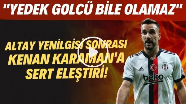 """'Altay yenilgisi sonrası Kenan Karaman'a sert eleştiri! """"Yedek golcü bile olamaz"""""""