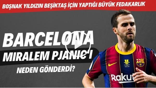 'Barcelona, Miralem Pjanic'i neden gönderdi? | Boşnak yıldızın Beşiktaş için yaptığı büyük fedakarlık