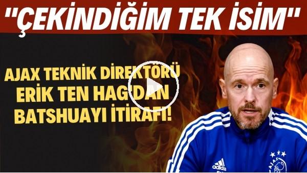 """'Ajax Teknik Direktörü Erik ten Hag'dan Batshuayi itirafı! """"Çekindiğim tek isim"""""""