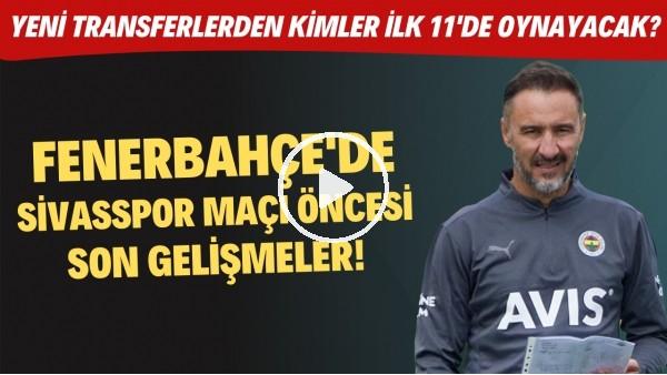 'Fenerbahçe'de Sivasspor maçı öncesi son gelişmeler! Yeni transferlerden kimler ilk 11'de oynayacak?