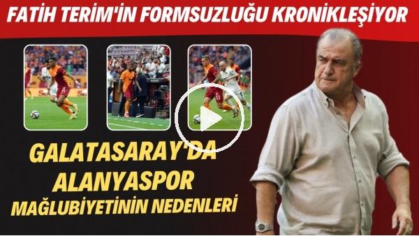 'Galatasaray'da Alanyaspor mağlubiyetinin nedenleri | Fatih Terim'in formsuzluğu kronikleşiyor