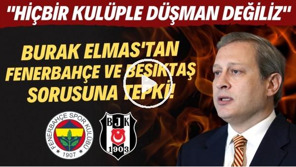 """'Burak Elmas'tan Fenerbahçe ve Beşiktaş sorusuna tepki! """"Hiçbir kulüple düşman değiliz"""""""