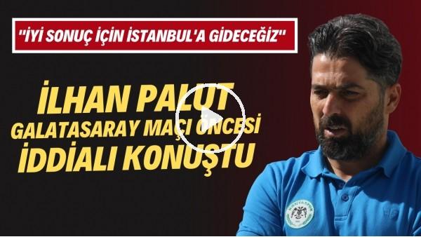 """'İlhan Palut: """"Galatasaray'a karşı iyi bir oyun ve sonuç almak için İstanbul'a gideceğiz"""""""