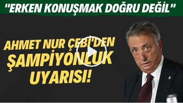 """'Ahmet Nur Çebi'den şampiyonluk uyarısı! """"Erken konuşmak doğru değil"""""""