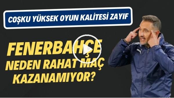 'Fenerbahçe neden rahat maç kazanamıyor? | Coşku yüksek oyun kalitesi zayıf