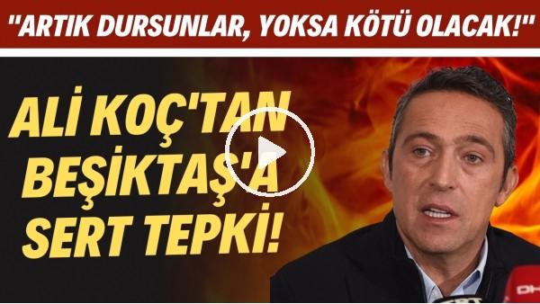 """'Ali Koç'tan Beşiktaş'a sert tepki! """"Artık dursunlar, yoksa kötü olacak"""""""