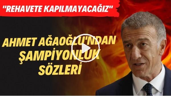 """'Ahmet Ağaoğlu'ndan şampiyonluk sözleri! """"Rehavete kapılmayacağız"""""""