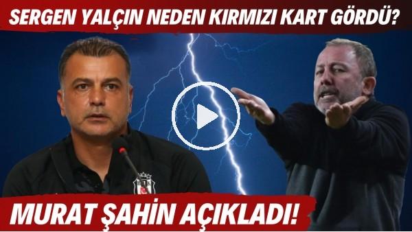 'Sergen Yalçın neden kırmızı kart gördü? Murat Şahin açıkladı!