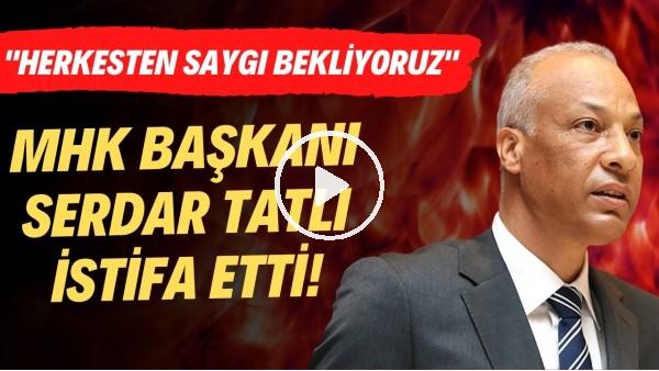 """MHK Başkanı Serdar Tatlı istifa etti! """"Herkesten saygı bekliyoruz"""""""