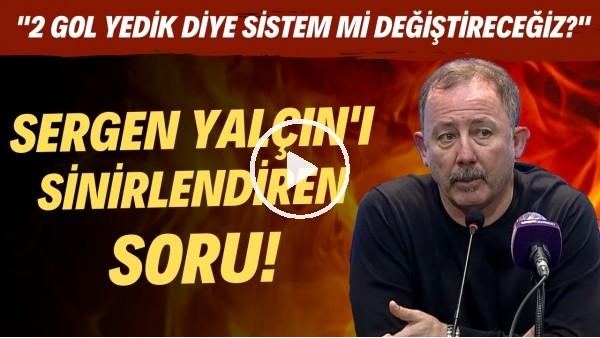 """'Sergen Yalçın'ı sinirlendiren soru! """"2 gol yedik diye sistem mi değiştireceğiz?"""""""