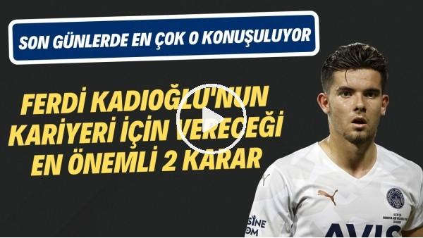 ' Ferdi Kadıoğlu'nun kariyeri için vereceği en önemli 2 karar | Son günlerde en çok o konuşuluyor