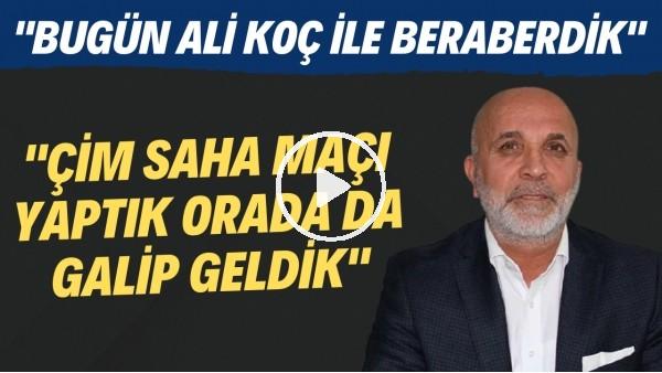 """'Hasan Çavuşoğlu: """"Bugün Ali Koç ile beraberdik. Çim saha maçı yaptık orada da galip geldik"""""""