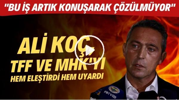 """' Ali Koç, TFF ve MHK'yı hem eleştirdi hem uyardı! """"Bu iş artık konuşarak çözülmüyor"""""""